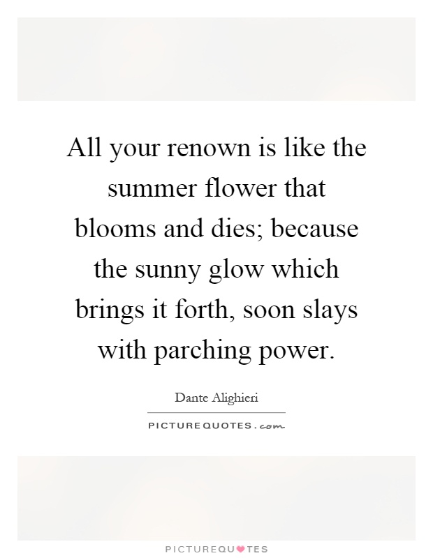 All your renown is like the summer flower that blooms and dies; because the sunny glow which brings it forth, soon slays with parching power Picture Quote #1