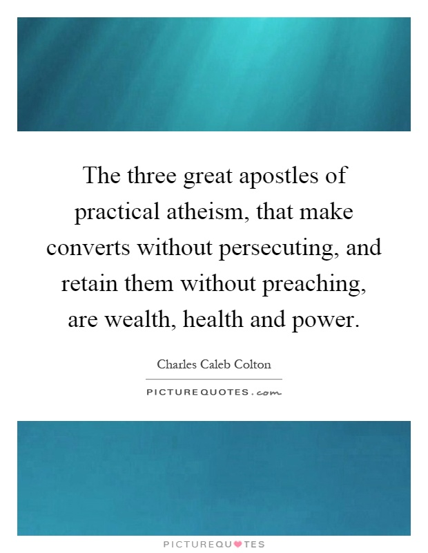 The three great apostles of practical atheism, that make converts without persecuting, and retain them without preaching, are wealth, health and power Picture Quote #1