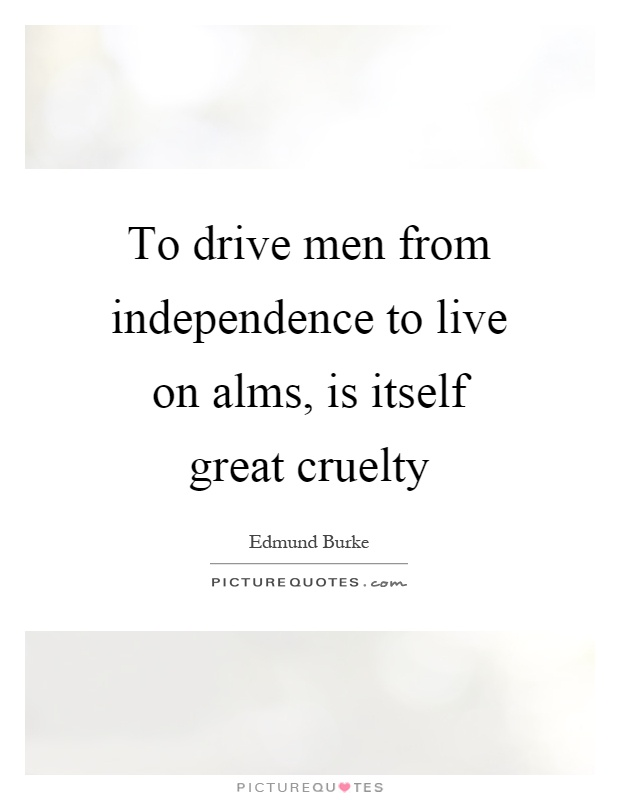 To drive men from independence to live on alms, is itself great cruelty Picture Quote #1