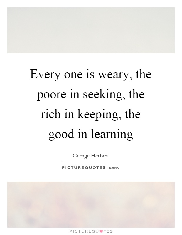 Every one is weary, the poore in seeking, the rich in keeping, the good in learning Picture Quote #1