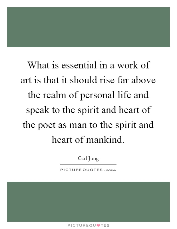 What is essential in a work of art is that it should rise far above the realm of personal life and speak to the spirit and heart of the poet as man to the spirit and heart of mankind Picture Quote #1