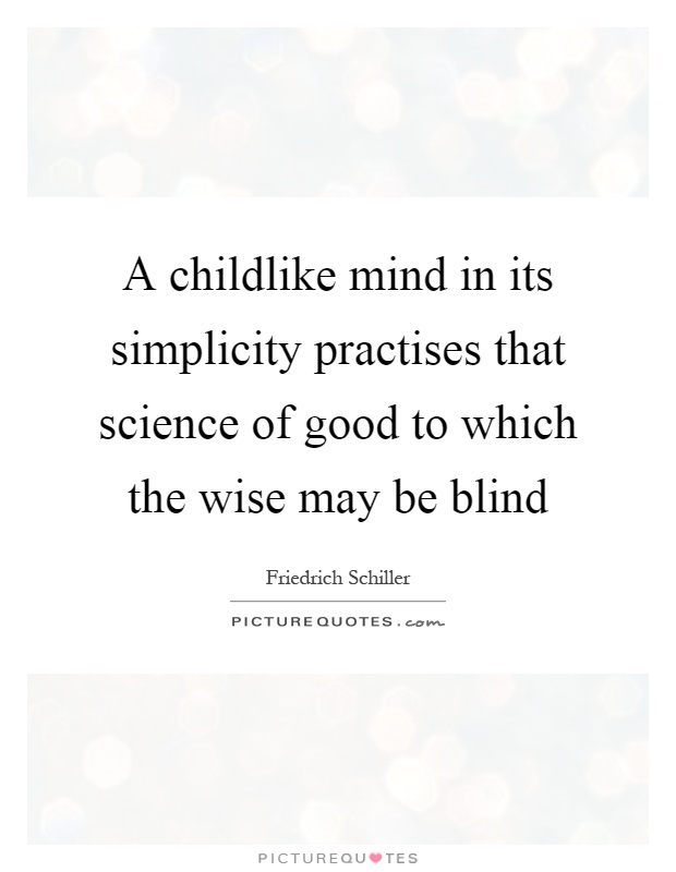 A childlike mind in its simplicity practises that science of good to which the wise may be blind Picture Quote #1