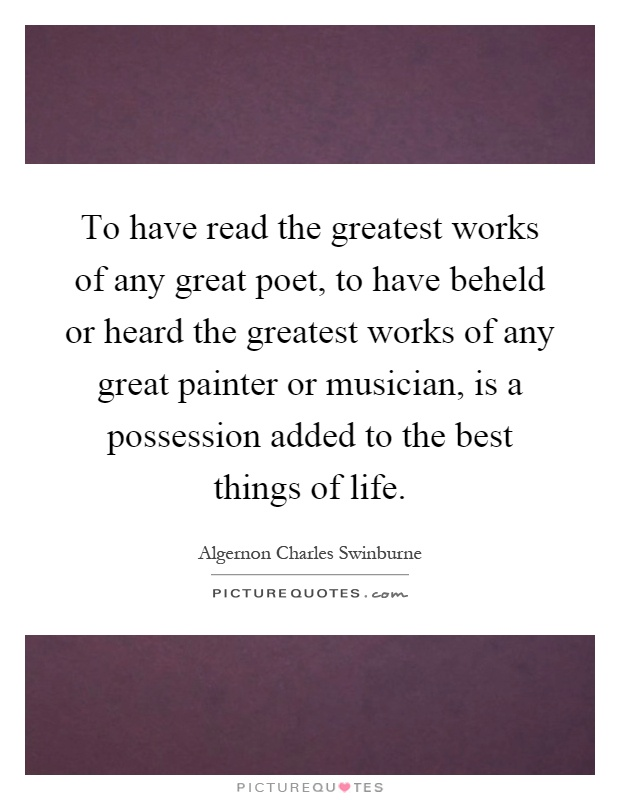 To have read the greatest works of any great poet, to have beheld or heard the greatest works of any great painter or musician, is a possession added to the best things of life Picture Quote #1