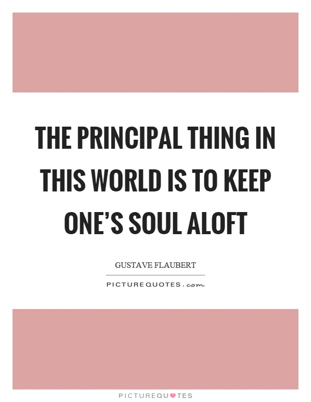 The principal thing in this world is to keep one's soul aloft Picture Quote #1