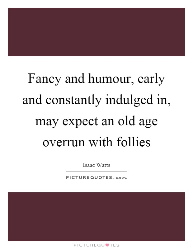 Fancy and humour, early and constantly indulged in, may expect an old age overrun with follies Picture Quote #1