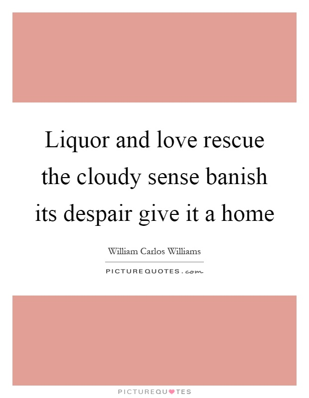 Liquor and love rescue the cloudy sense banish its despair give it a home Picture Quote #1