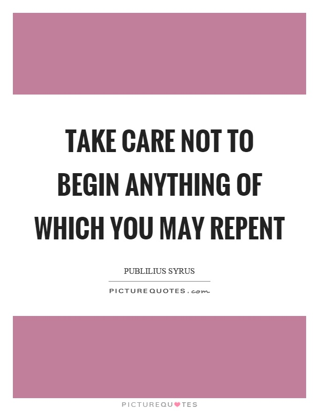 Take care not to begin anything of which you may repent Picture Quote #1