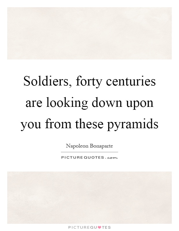 Soldiers, forty centuries are looking down upon you from these pyramids Picture Quote #1
