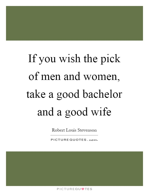 If you wish the pick of men and women, take a good bachelor and a good wife Picture Quote #1