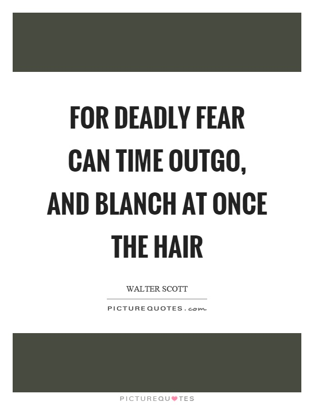 For deadly fear can time outgo, and blanch at once the hair Picture Quote #1