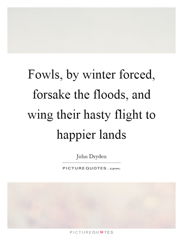 Fowls, by winter forced, forsake the floods, and wing their hasty flight to happier lands Picture Quote #1