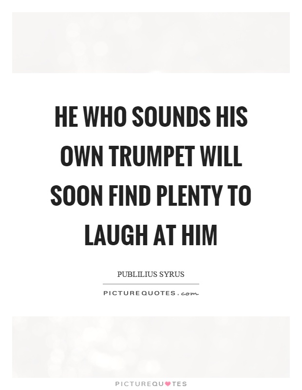 He who sounds his own trumpet will soon find plenty to laugh at him Picture Quote #1