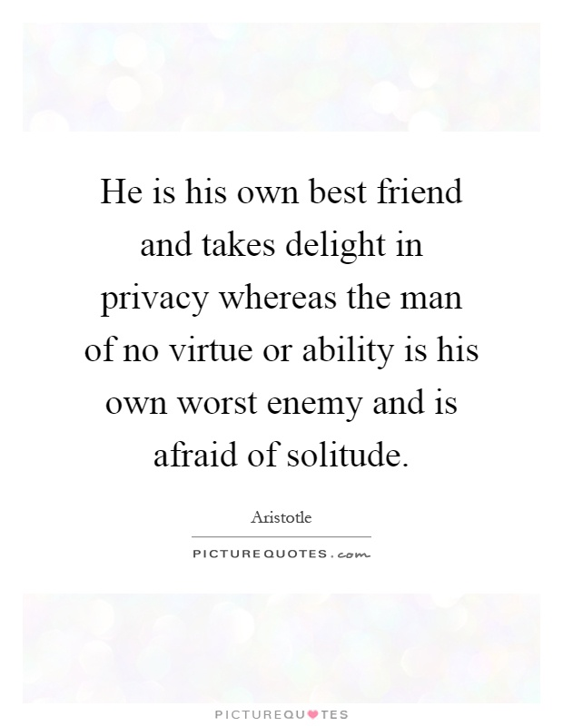 He is his own best friend and takes delight in privacy whereas the man of no virtue or ability is his own worst enemy and is afraid of solitude Picture Quote #1