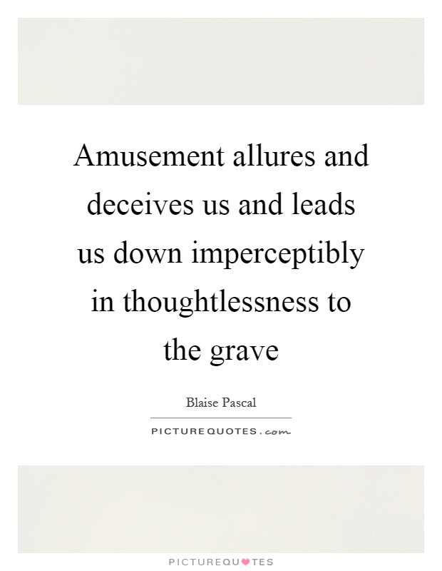 Amusement allures and deceives us and leads us down imperceptibly in thoughtlessness to the grave Picture Quote #1