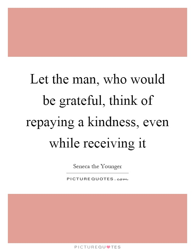 repaying a kindness Repay kindness quotes - 1 if someone has hurt us, we should not react and try to hurt them in return we should not fall to their level repay them with kindness and love and in time they.