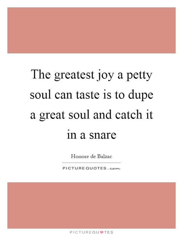 The greatest joy a petty soul can taste is to dupe a great soul and catch it in a snare Picture Quote #1