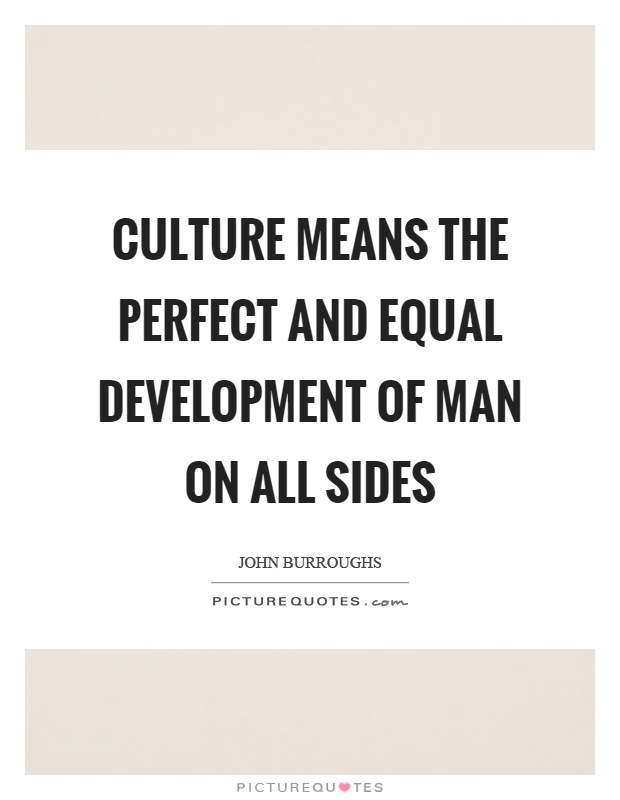 Culture means the perfect and equal development of man on all sides Picture Quote #1