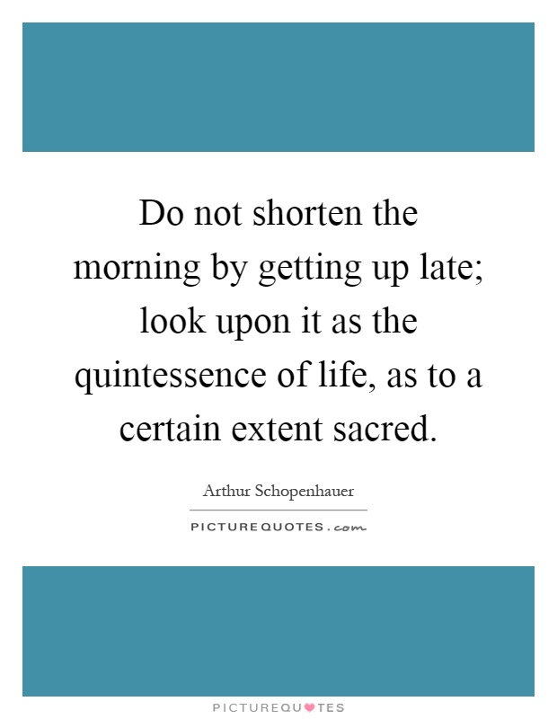 Do not shorten the morning by getting up late; look upon it as the quintessence of life, as to a certain extent sacred Picture Quote #1