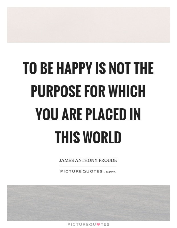 To be happy is not the purpose for which you are placed in this world Picture Quote #1
