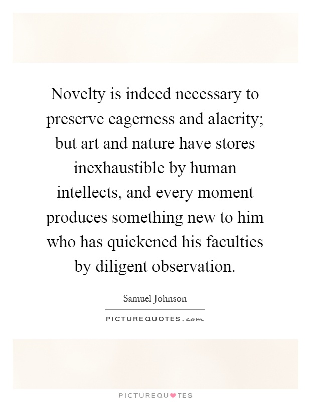 Novelty is indeed necessary to preserve eagerness and alacrity; but art and nature have stores inexhaustible by human intellects, and every moment produces something new to him who has quickened his faculties by diligent observation Picture Quote #1