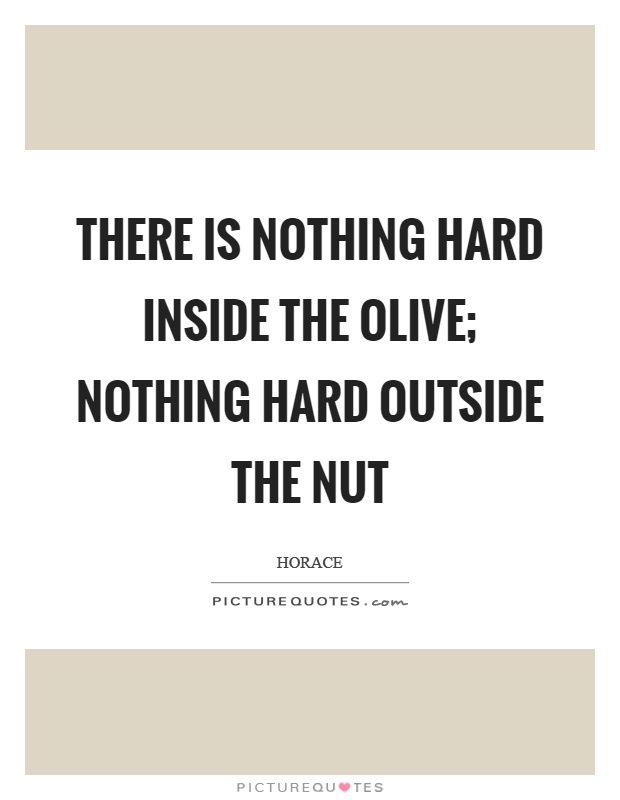 There is nothing hard inside the olive; nothing hard outside the nut Picture Quote #1
