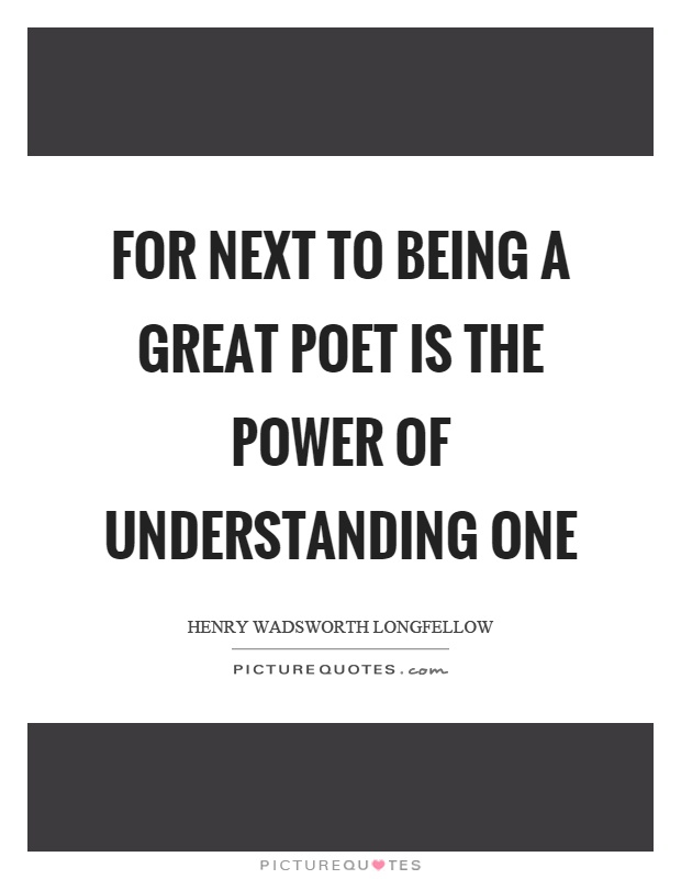 For next to being a great poet is the power of understanding one Picture Quote #1