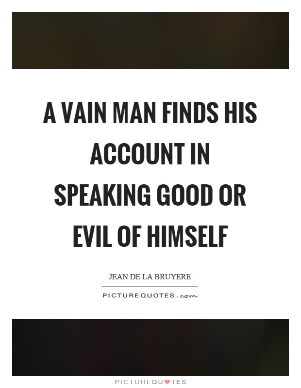 A vain man finds his account in speaking good or evil of himself Picture Quote #1