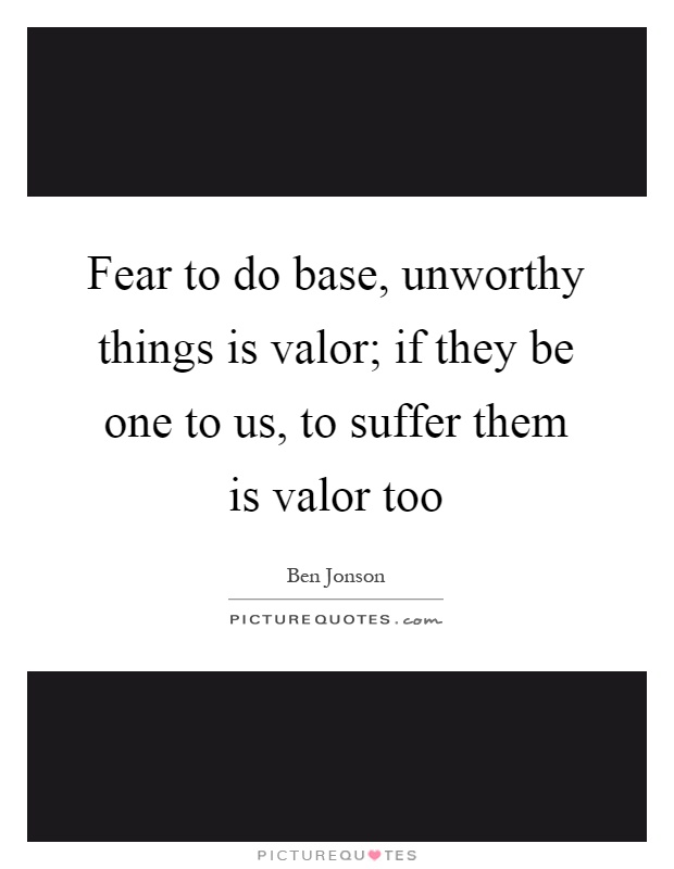 Fear to do base, unworthy things is valor; if they be one to us, to suffer them is valor too Picture Quote #1