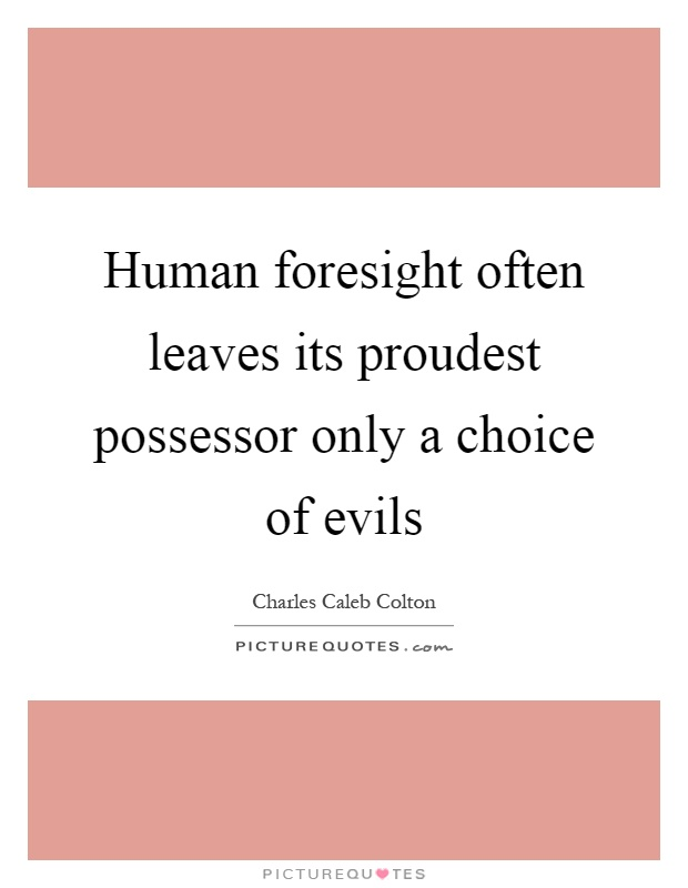Human foresight often leaves its proudest possessor only a choice of evils Picture Quote #1