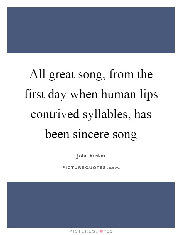 All great song, from the first day when human lips contrived syllables, has been sincere song Picture Quote #1