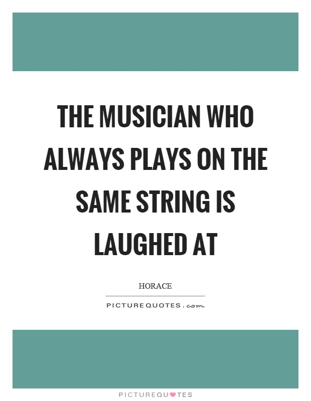 The musician who always plays on the same string is laughed at Picture Quote #1