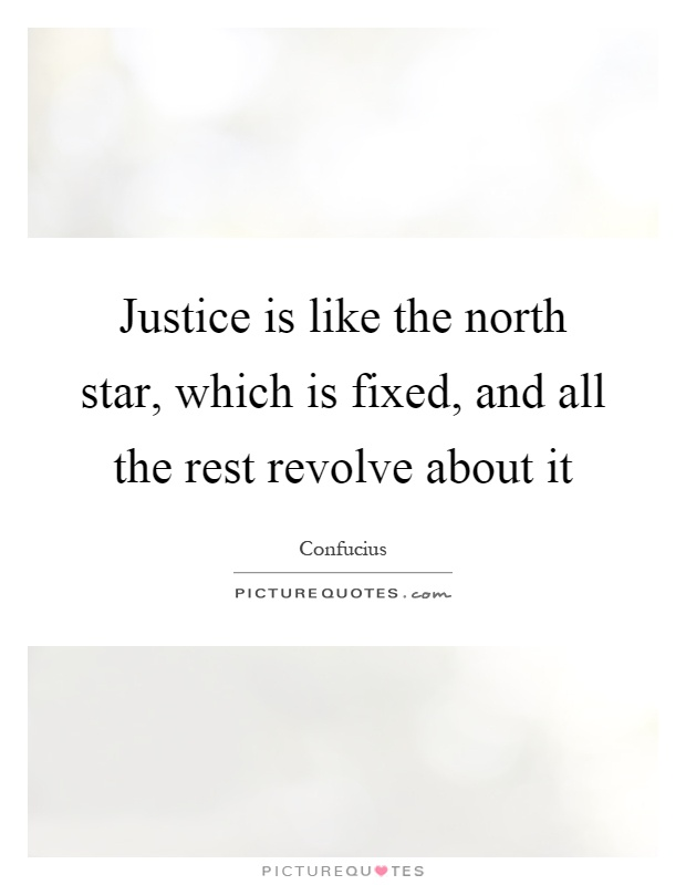 Justice is like the north star, which is fixed, and all the rest revolve about it Picture Quote #1