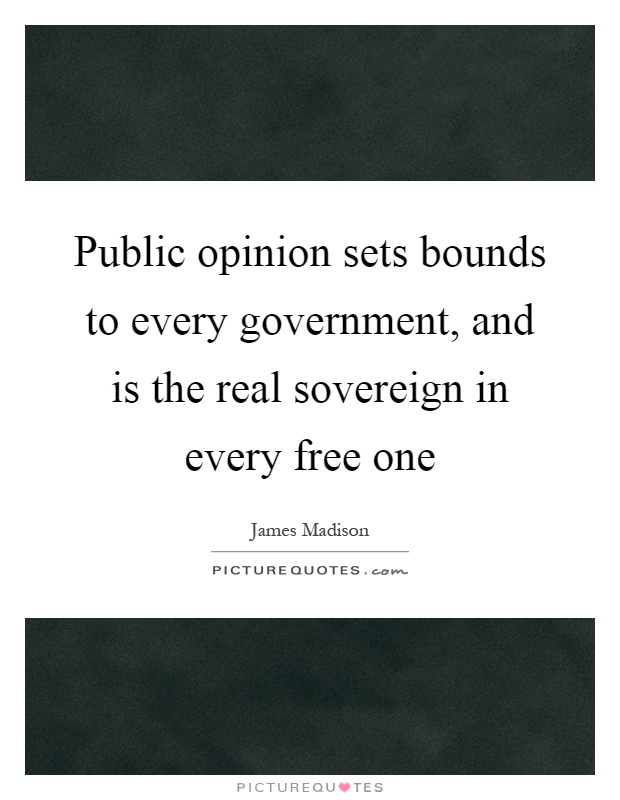 Public opinion sets bounds to every government, and is the real sovereign in every free one Picture Quote #1