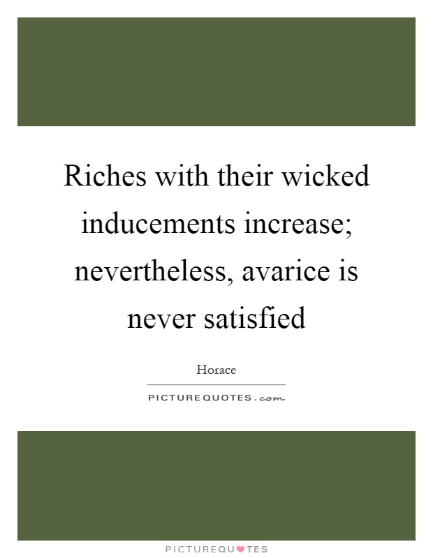 Riches with their wicked inducements increase; nevertheless, avarice is never satisfied Picture Quote #1
