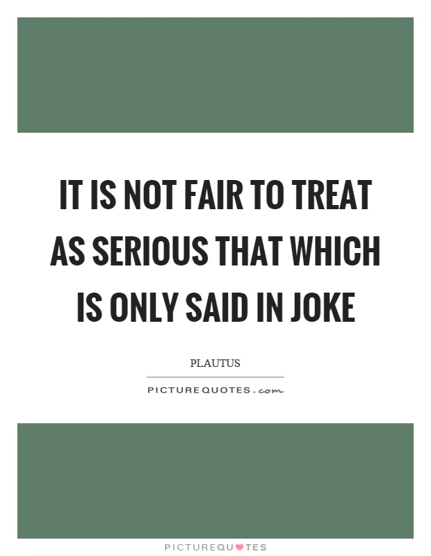 It is not fair to treat as serious that which is only said in joke Picture Quote #1