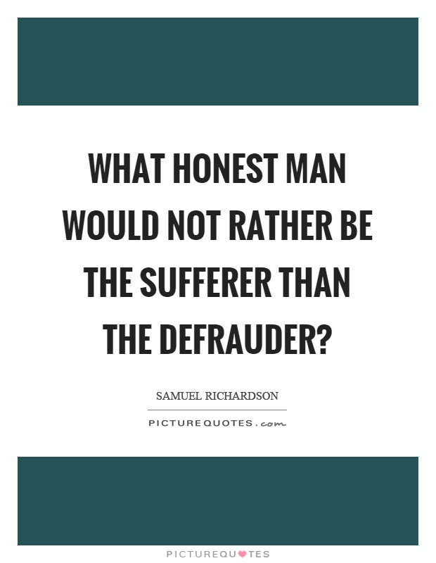 What honest man would not rather be the sufferer than the defrauder? Picture Quote #1