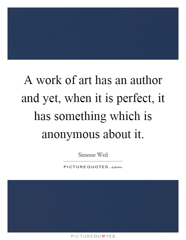 A work of art has an author and yet, when it is perfect, it has something which is anonymous about it Picture Quote #1