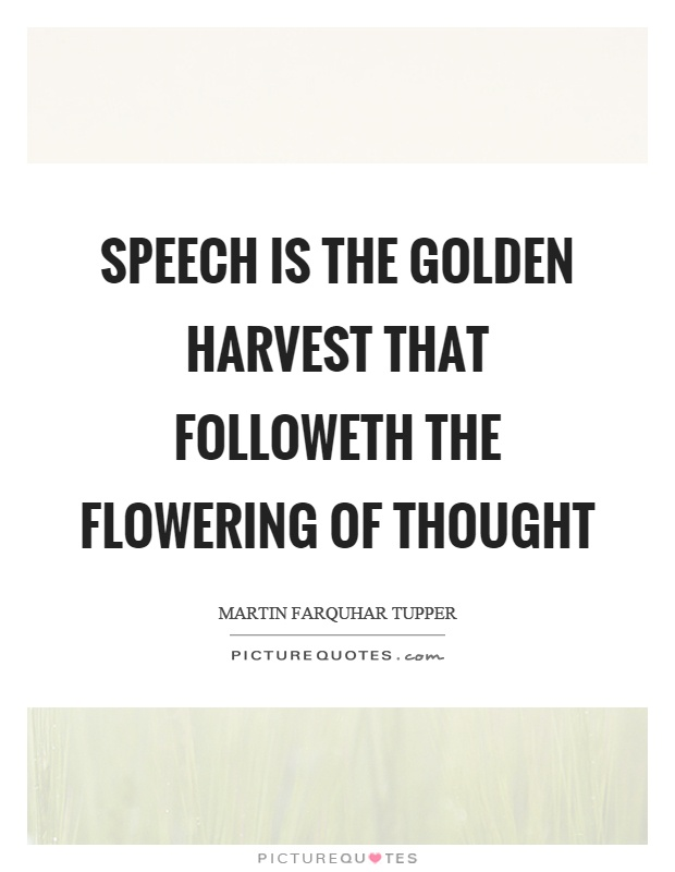 Speech is the golden harvest that followeth the flowering of thought Picture Quote #1