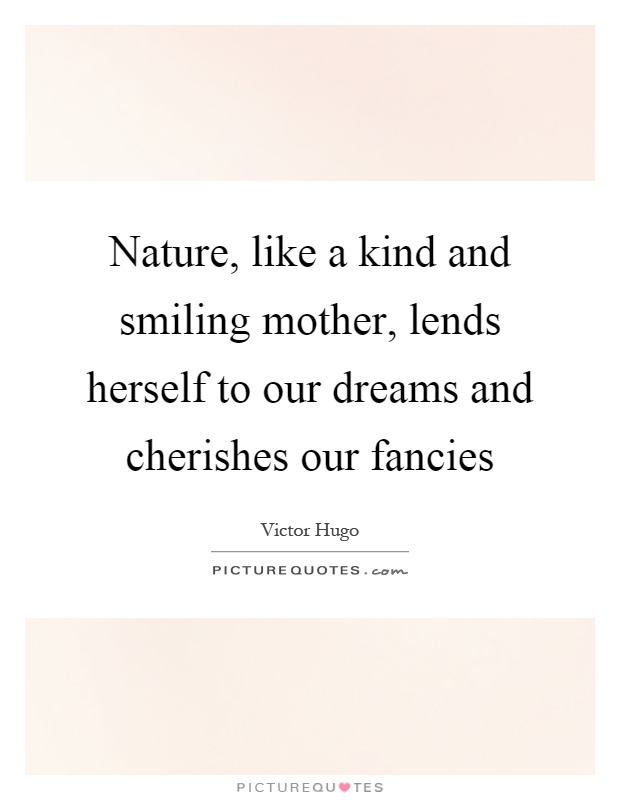 Nature, like a kind and smiling mother, lends herself to our dreams and cherishes our fancies Picture Quote #1