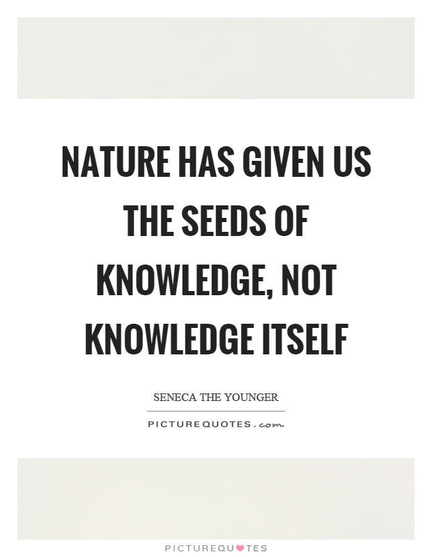 Nature has given us the seeds of knowledge, not knowledge itself Picture Quote #1