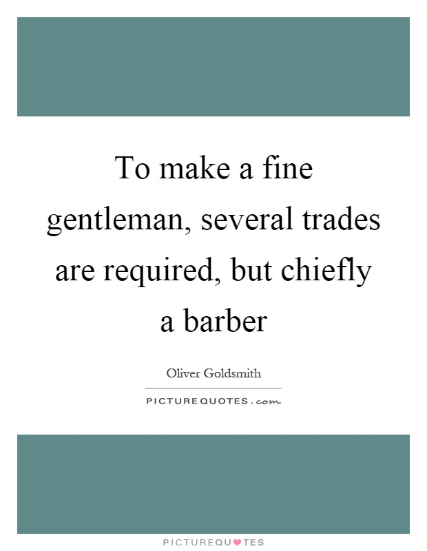 To make a fine gentleman, several trades are required, but chiefly a barber Picture Quote #1
