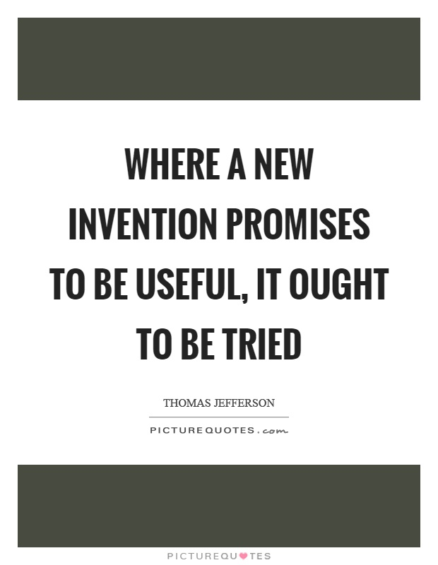 Where a new invention promises to be useful, it ought to be tried Picture Quote #1