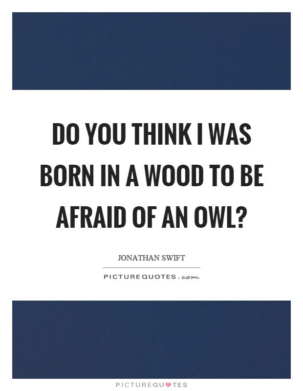 Do you think I was born in a wood to be afraid of an owl? Picture Quote #1
