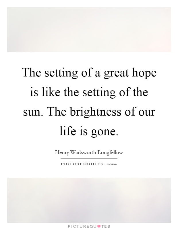 The setting of a great hope is like the setting of the sun. The brightness of our life is gone Picture Quote #1