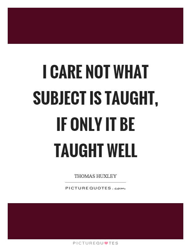 I care not what subject is taught, if only it be taught well Picture Quote #1