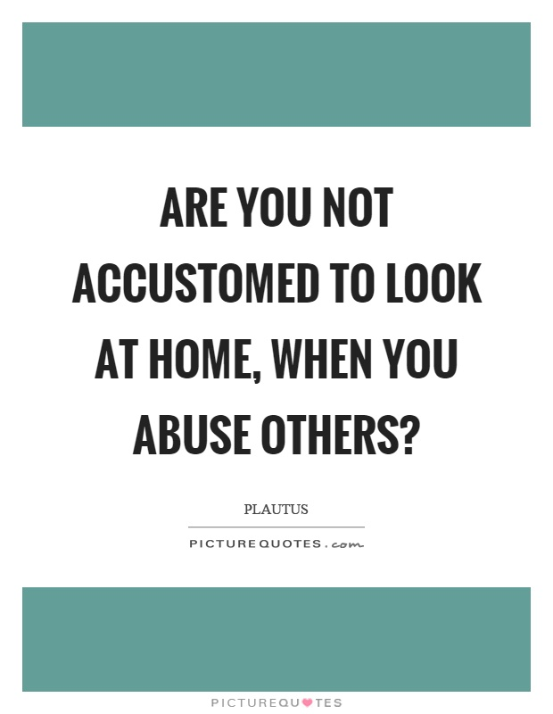 Are you not accustomed to look at home, when you abuse others? Picture Quote #1