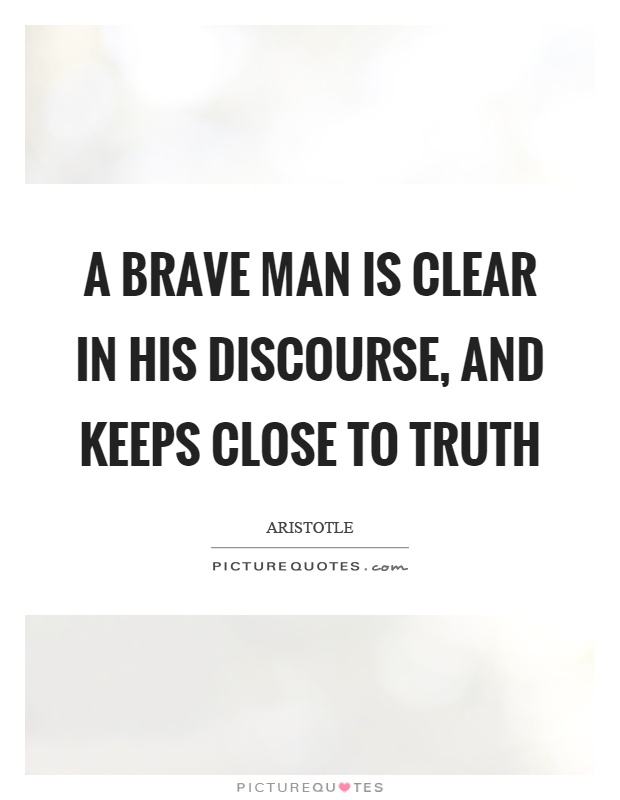 A brave man is clear in his discourse, and keeps close to truth Picture Quote #1