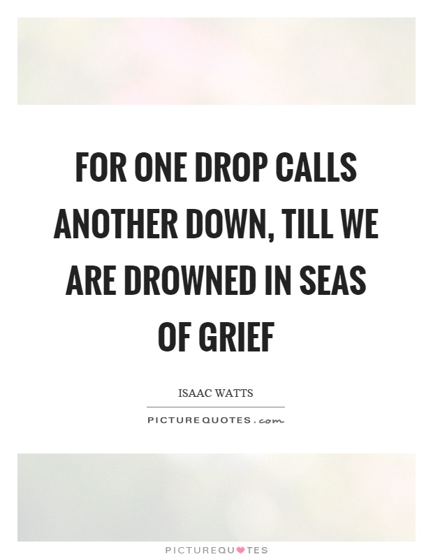 For one drop calls another down, till we are drowned in seas of grief Picture Quote #1