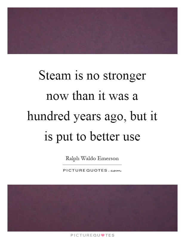 Steam is no stronger now than it was a hundred years ago, but it is put to better use Picture Quote #1
