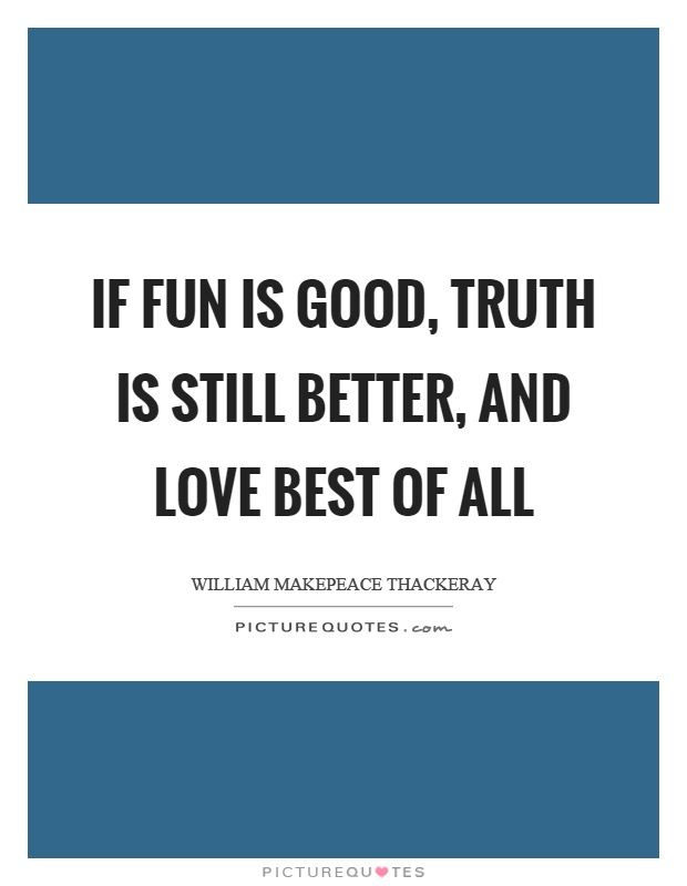 If fun is good, truth is still better, and love best of all Picture Quote #1